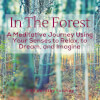 In The Forest: A Meditative Journey Using Your Senses to Relax, to Dream, and Imagine