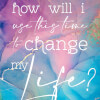 How Will I Use This Time to Change My Life for the Better?